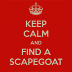 Keep calm and find a scapegoat